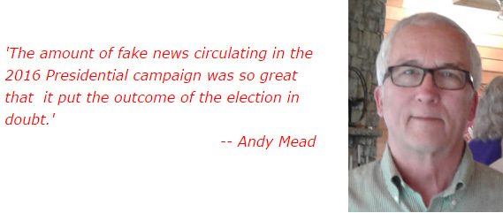 'The amount of fake news circulating in the 2016 Presidential campaign was so great that  it put the outcome of the election in doubt.' -- Andy Mead